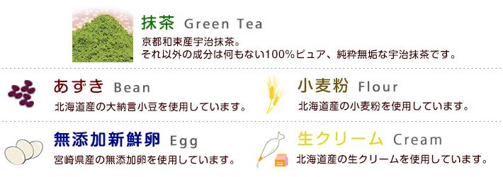 抹茶:京都和束産宇治抹茶、それ以外何もない100%ピュアな宇治抹茶です。 あずき:北海道産の大納言小豆を使用しています。 小麦粉:北海道産の小麦粉を使用しています。 無添加新鮮卵:産みたてをその日の内に発送されてくる、宮崎県産の無添加卵を使っています。 生クリーム:北海道産の生クリームを使用しています。