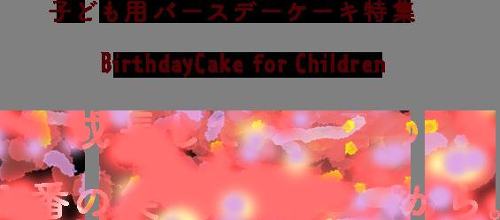 子ども用バースデーケーキ特集 成長していく君の1番の笑顔をみたいから