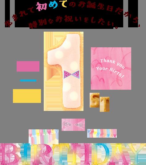 生まれて初めてのお誕生日だから、特別なお祝いをしたい。